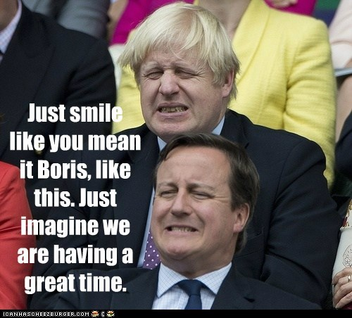 Just smile  like you mean it Boris, like this. Just imagine we are having a great time.