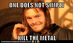 ONE DOES NOT SIMPLY  KILL THE METAL