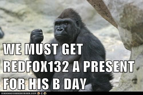 WE MUST GET REDFOX132 A PRESENT FOR HIS B DAY