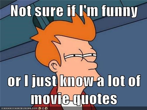Not sure if I'm funny  or I just know a lot of movie quotes
