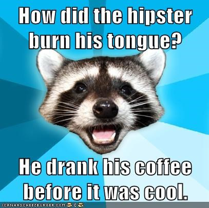 How did the hipster burn his tongue?  He drank his coffee before it was cool.