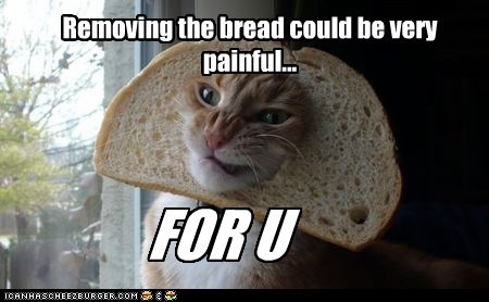 Removing the bread could be very painful...