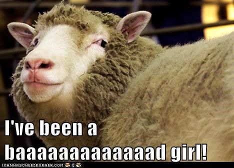 I've been a baaaaaaaaaaaaad girl!