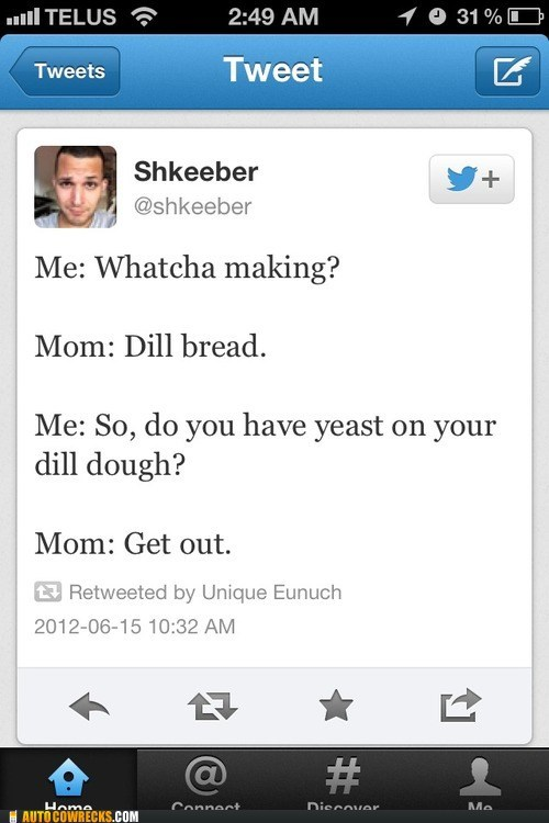 AutocoWrecks,dill bread,get out,leave me alone,yeast