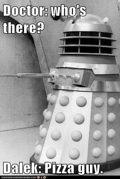 Doctor: who's there?  Dalek: Pizza guy.