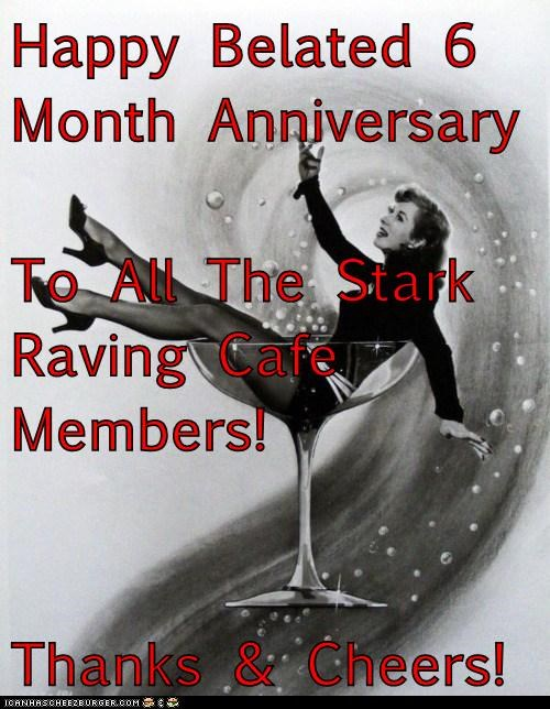 Happy Belated 6 Month Anniversary To All The Stark Raving Cafe Members! Thanks & Cheers!