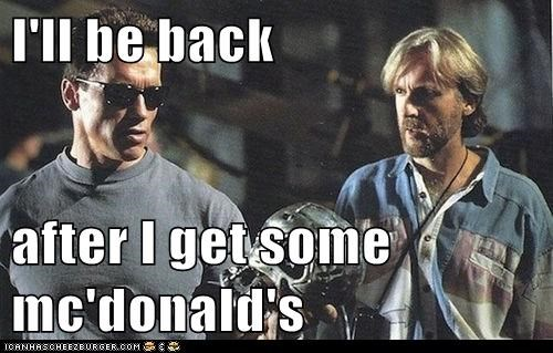 I'll be back  after I get some mc'donald's