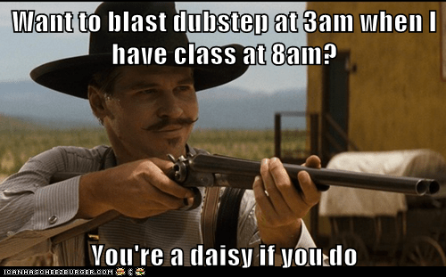 Want to blast dubstep at 3am when I have class at 8am?  You're a daisy if you do