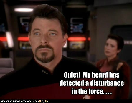 Quiet!  My beard has detected a disturbance in the force. . . .