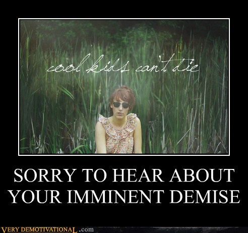 SORRY TO HEAR ABOUT YOUR IMMINENT DEMISE