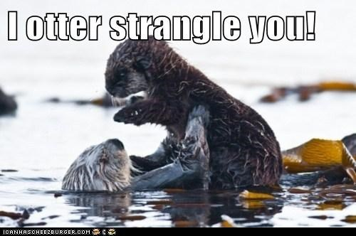 I otter strangle you!