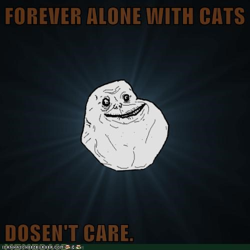 FOREVER ALONE WITH CATS  DOSEN'T CARE.