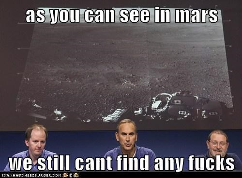 as you can see in mars  we still cant find any fucks
