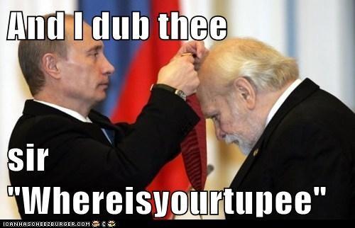 "And I dub thee  sir ""Whereisyourtupee"""