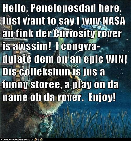 Hello, Penelopesdad here.  Just want to say I wuv NASA an fink der Curiosity rover is awssim!  I congwa- dulate dem on an epic WIN!  Dis collekshun is jus a funny storee, a play on da name ob da rover.  Enjoy!