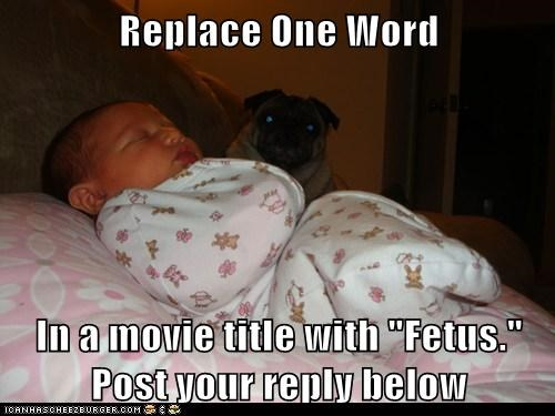 "Replace One Word  In a movie title with ""Fetus."" Post your reply below"