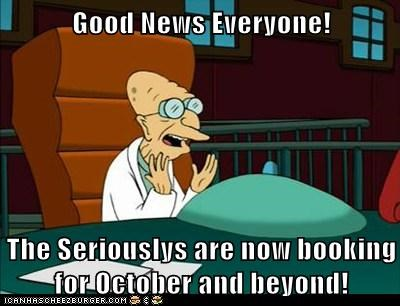 Good News Everyone!  The Seriouslys are now booking for October and beyond!