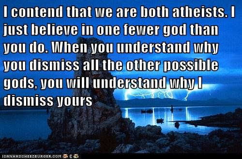 I contend that we are both atheists. I just believe in one fewer god than you do. When you understand why you dismiss all the other possible gods, you will understand why I dismiss yours