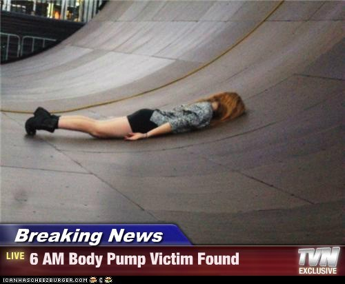 Breaking News - 6 AM Body Pump Victim Found