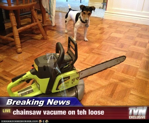 Breaking News - chainsaw vacume on teh loose