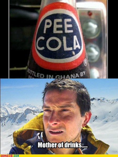 bear grylls,mother of god,piss,time to drink