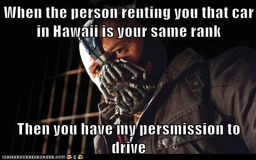 When the person renting you that car in Hawaii is your same rank  Then you have my persmission to drive
