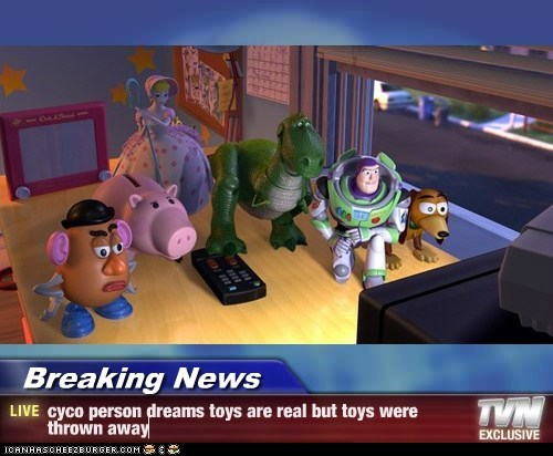 Breaking News - cyco person dreams toys are real but toys were thrown away