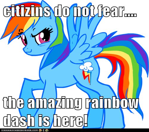 citizins do not fear....  the amazing rainbow dash is here!