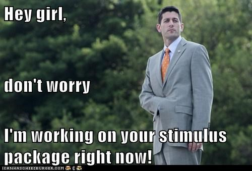 Hey girl, don't worry I'm working on your stimulus package right now!