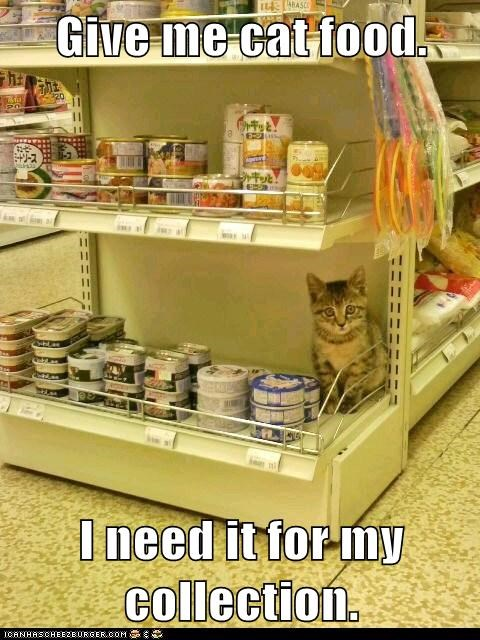 Give me cat food.  I need it for my collection.