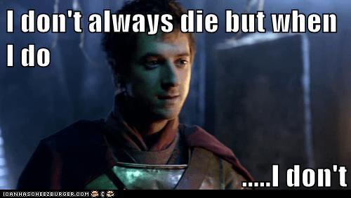 I don't always die but when I do  .....I don't