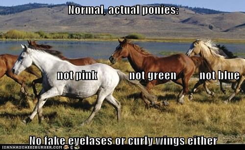 Normal, actual ponies:                         not pink              not green          not blue No fake eyelases or curly wings either