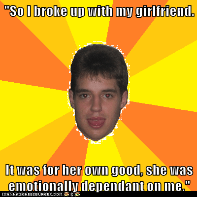 """So I broke up with my girlfriend.  It was for her own good, she was emotionally dependant on me."""