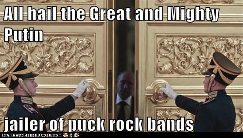 All hail the Great and Mighty Putin  jailer of puck rock bands
