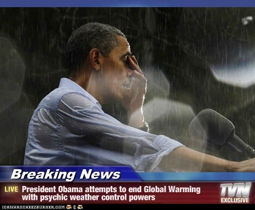 Breaking News - President Obama attempts to end Global Warming with psychic weather control powers