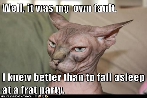 Well, it was my  own fault.  I knew better than to fall asleep at a frat party.