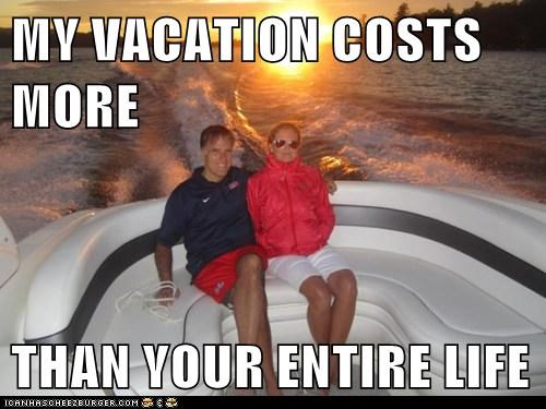 MY VACATION COSTS MORE  THAN YOUR ENTIRE LIFE