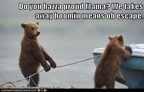 Do you hazza proud Mama? We takes away hoomin means ob escape.