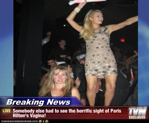 Breaking News - Somebody else had to see the horrific sight of Paris Hilton's Vagina!