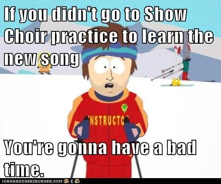 If you didn't go to Show Choir practice to learn the new song  You're gonna have a bad time.