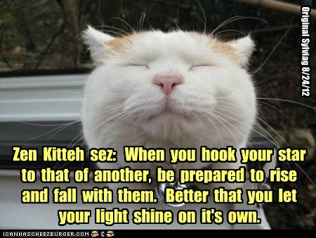 Zen  Kitteh  sez:   When  you  hook  your  star  to  that  of  another,  be  prepared  to  rise  and  fall  with  them.   Better  that  you  let  your  light  shine  on  it's  own.