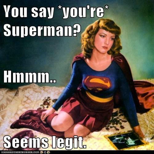 You say *you're* Superman? Hmmm.. Seems legit.