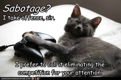 Sabotage? I take offence, sir.