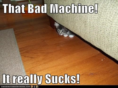 That Bad Machine!  It really Sucks!