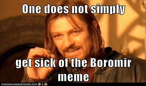 One does not simply  get sick of the Boromir meme