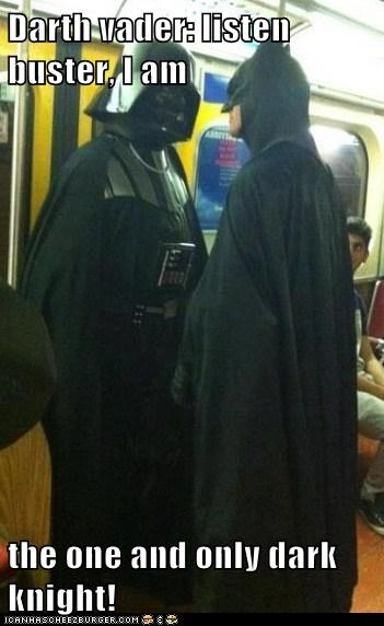 Darth vader: listen buster, I am  the one and only dark knight!