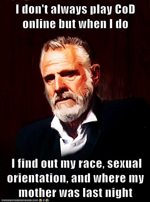 I don't always play CoD online but when I do   I find out my race, sexual orientation, and where my mother was last night