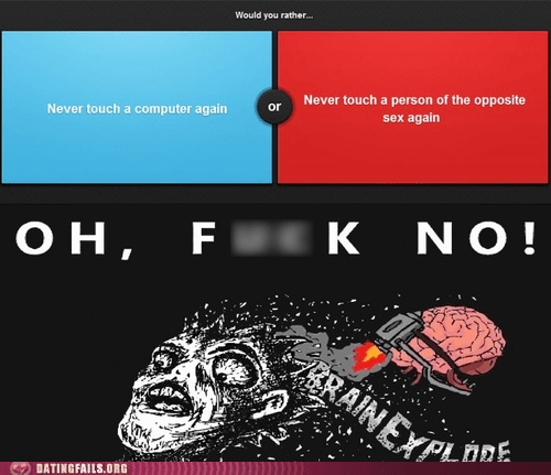 brain explode,make your choice,oh hell no,would you rather