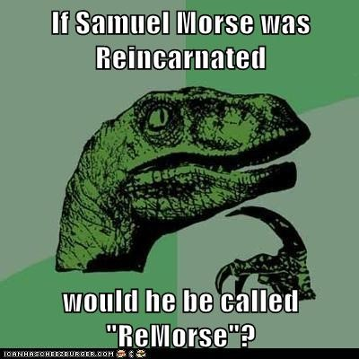 "If Samuel Morse was Reincarnated  would he be called ""ReMorse""?"