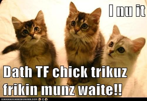 I nu it  Dath TF chick trikuz                                            frikin munz waite!!